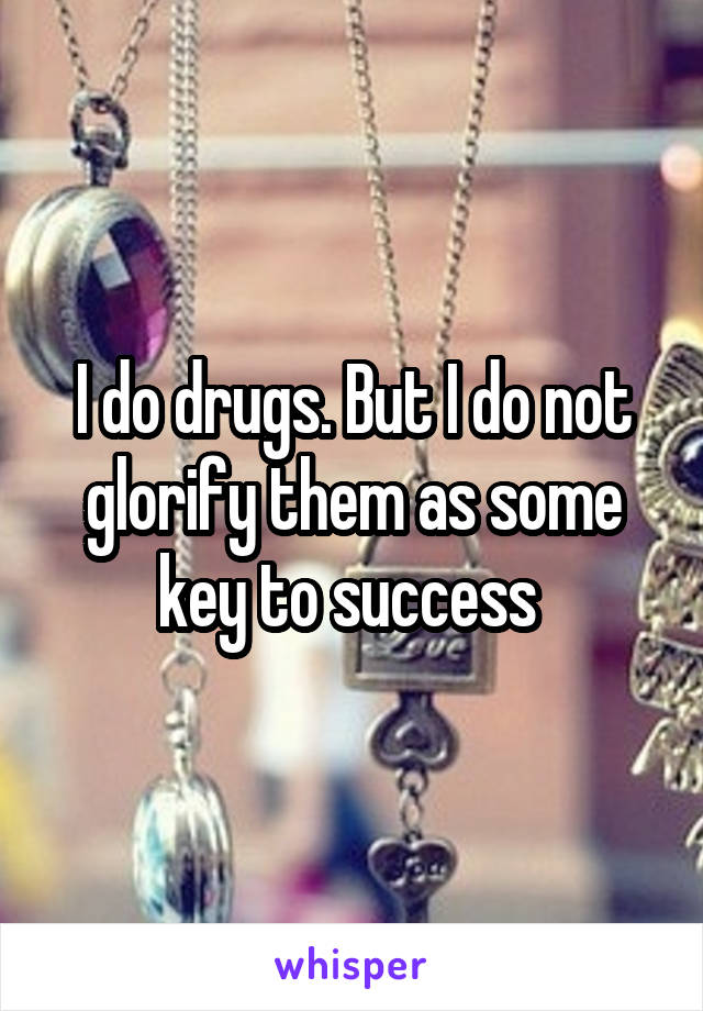I do drugs. But I do not glorify them as some key to success