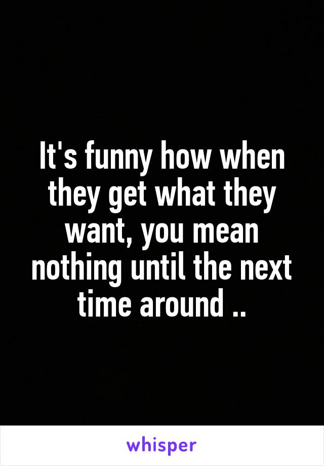 It's funny how when they get what they want, you mean nothing until the next time around ..