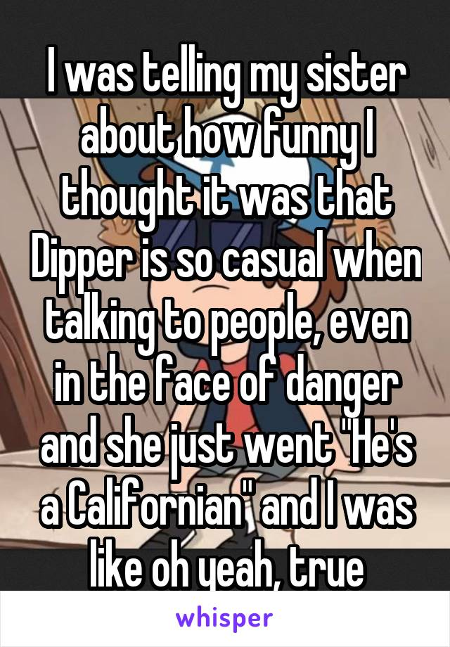 """I was telling my sister about how funny I thought it was that Dipper is so casual when talking to people, even in the face of danger and she just went """"He's a Californian"""" and I was like oh yeah, true"""
