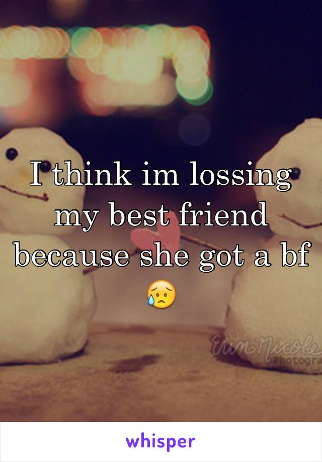 I think im lossing my best friend because she got a bf 😥