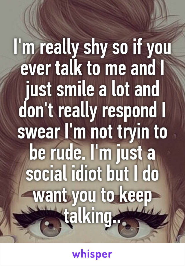 I'm really shy so if you ever talk to me and I just smile a lot and don't really respond I swear I'm not tryin to be rude. I'm just a social idiot but I do want you to keep talking..