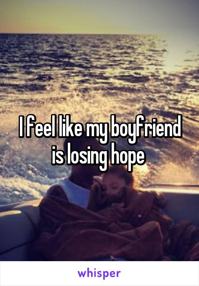 I feel like my boyfriend is losing hope