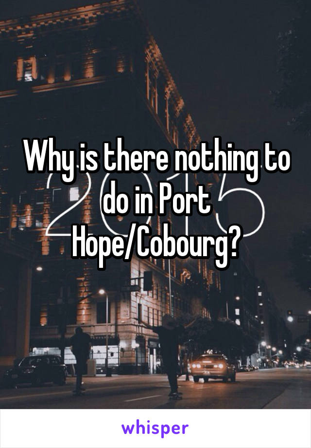 Why is there nothing to do in Port Hope/Cobourg?