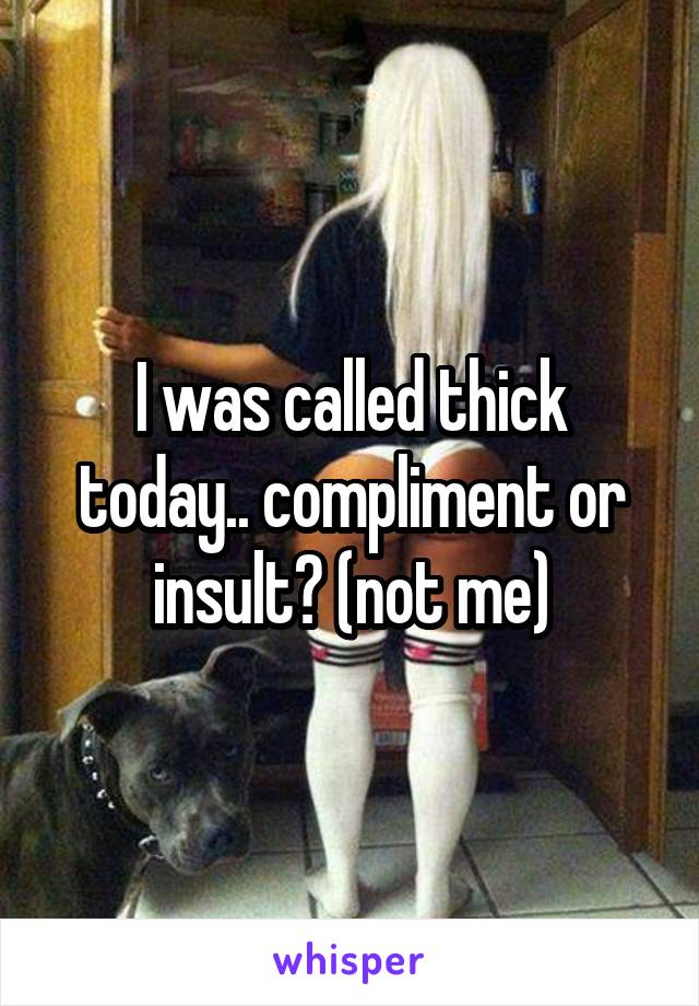 I was called thick today.. compliment or insult? (not me)