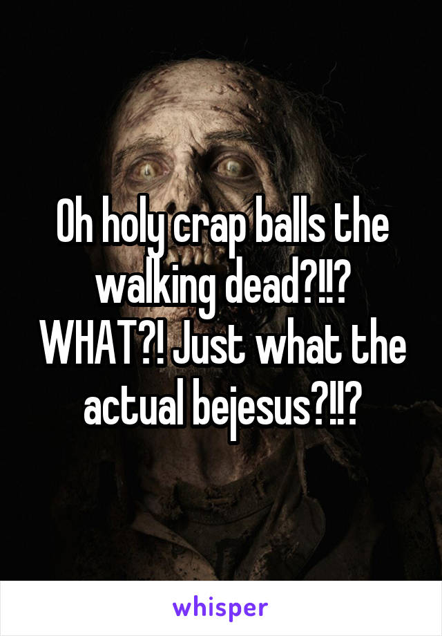 Oh holy crap balls the walking dead?!!? WHAT?! Just what the actual bejesus?!!?