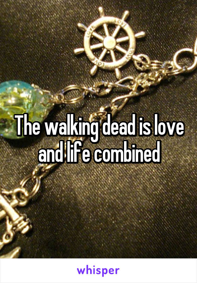 The walking dead is love and life combined