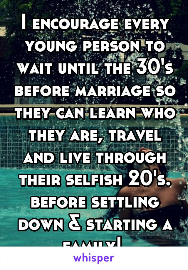 I encourage every young person to wait until the 30's before marriage so they can learn who they are, travel and live through their selfish 20's. before settling down & starting a family!