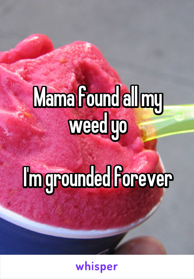 Mama found all my weed yo  I'm grounded forever
