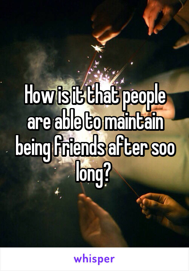 How is it that people are able to maintain being friends after soo long?