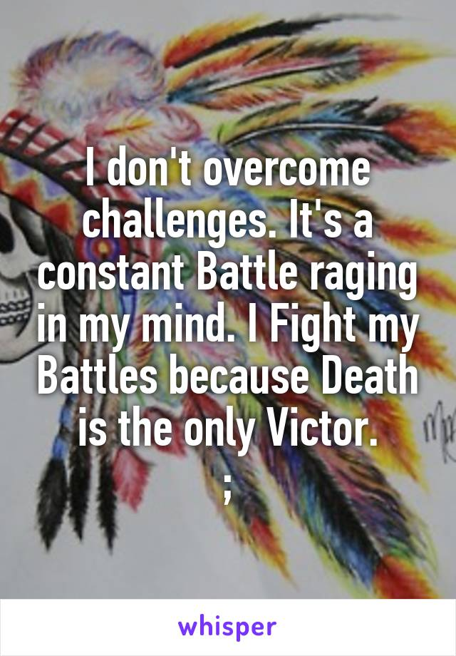 I don't overcome challenges. It's a constant Battle raging in my mind. I Fight my Battles because Death is the only Victor. ;