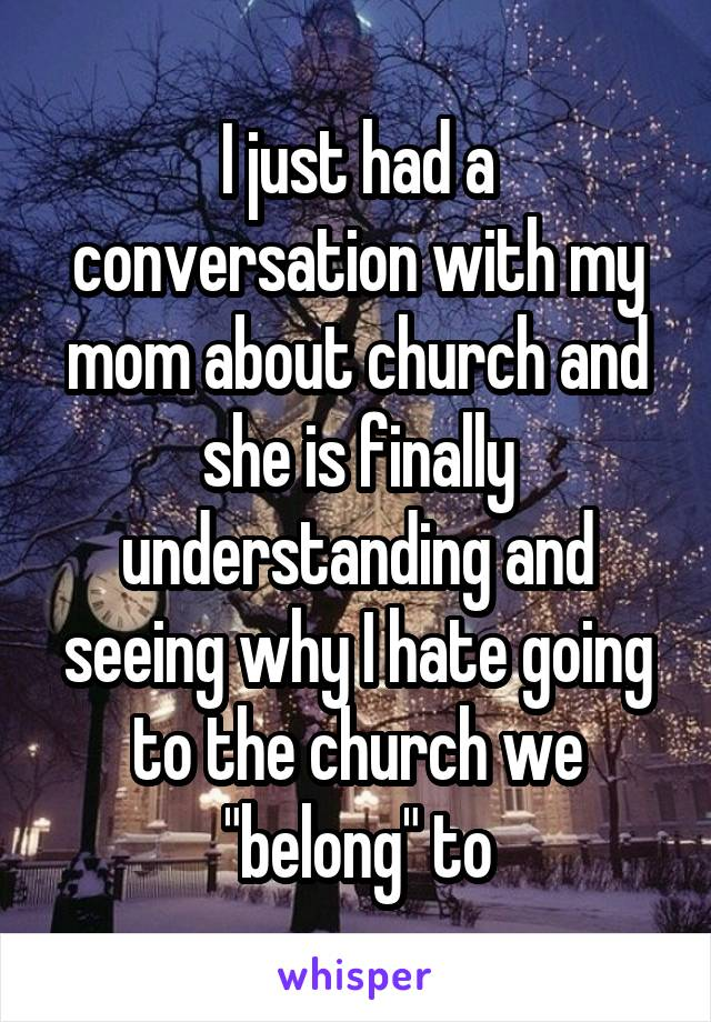 """I just had a conversation with my mom about church and she is finally understanding and seeing why I hate going to the church we """"belong"""" to"""