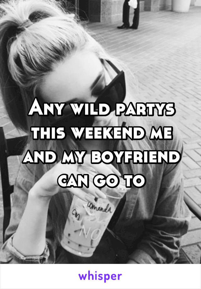 Any wild partys this weekend me and my boyfriend can go to
