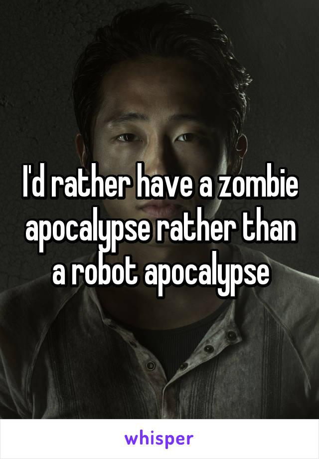 I'd rather have a zombie apocalypse rather than a robot apocalypse