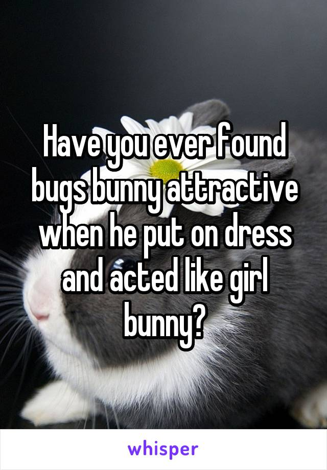 Have you ever found bugs bunny attractive when he put on dress and acted like girl bunny?