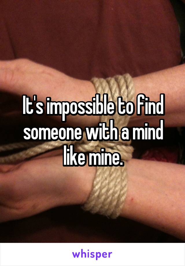 It's impossible to find someone with a mind like mine.
