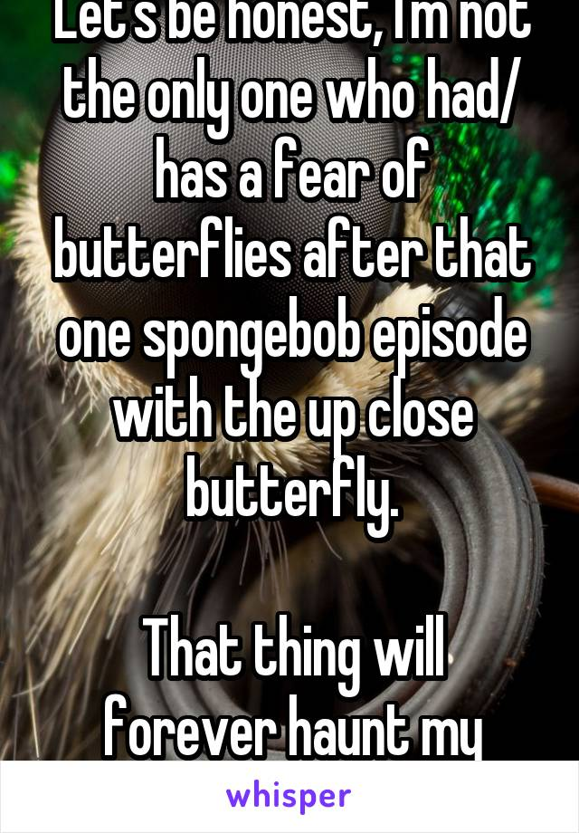 Let's be honest, I'm not the only one who had/ has a fear of butterflies after that one spongebob episode with the up close butterfly.  That thing will forever haunt my dreams.