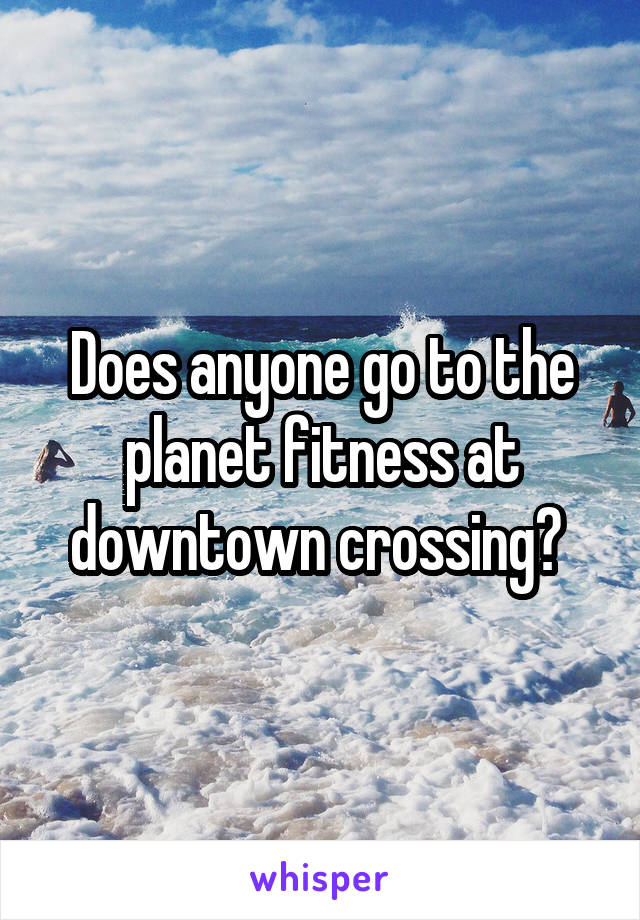 Does anyone go to the planet fitness at downtown crossing?