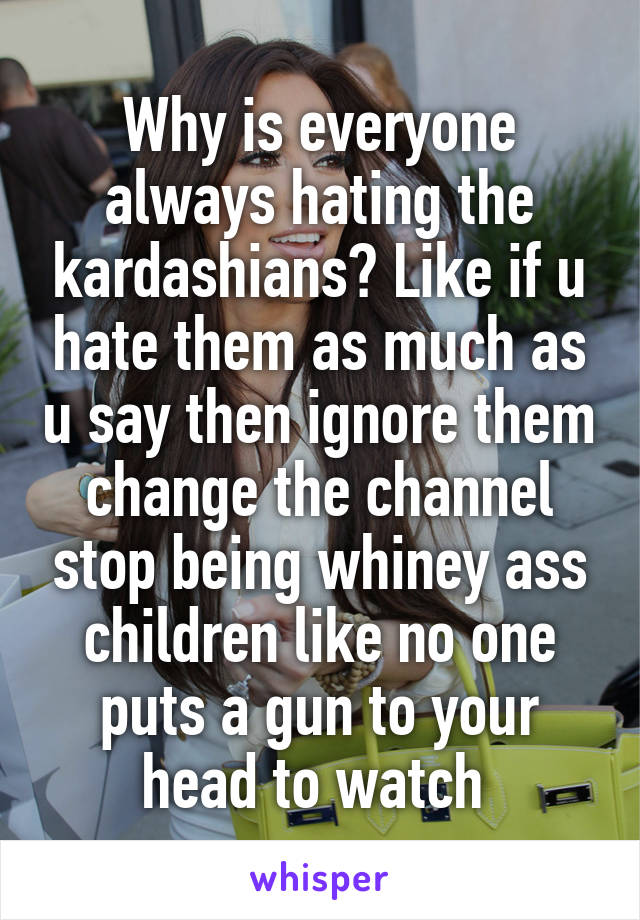 Why is everyone always hating the kardashians? Like if u hate them as much as u say then ignore them change the channel stop being whiney ass children like no one puts a gun to your head to watch