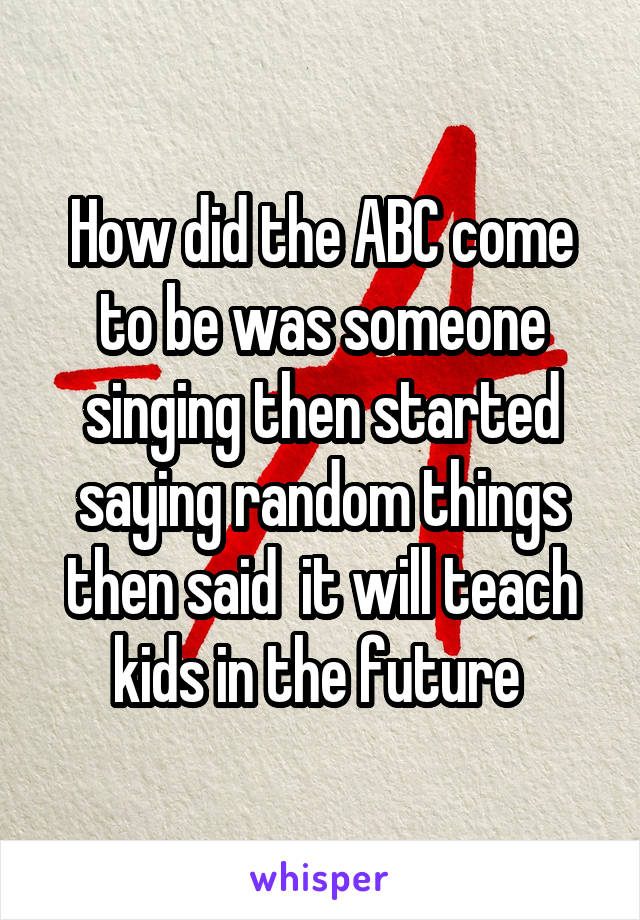 How did the ABC come to be was someone singing then started saying random things then said  it will teach kids in the future