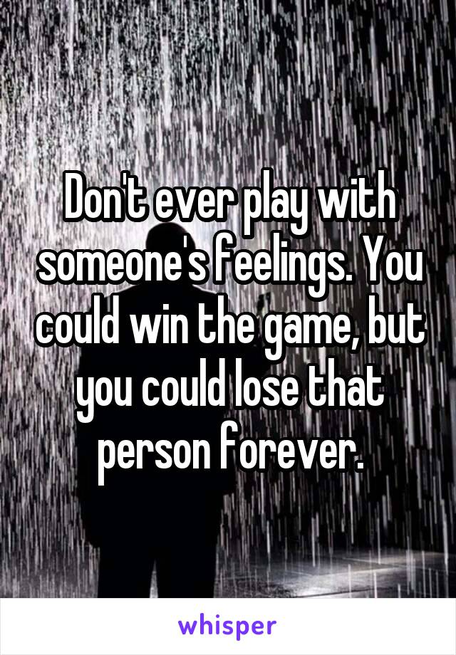 Don't ever play with someone's feelings. You could win the game, but you could lose that person forever.