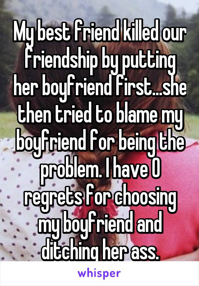 My best friend killed our friendship by putting her boyfriend first...she then tried to blame my boyfriend for being the problem. I have 0 regrets for choosing my boyfriend and ditching her ass.