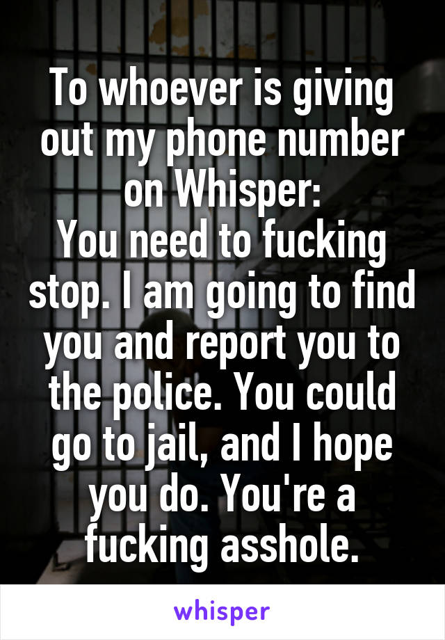 To whoever is giving out my phone number on Whisper: You need to fucking stop. I am going to find you and report you to the police. You could go to jail, and I hope you do. You're a fucking asshole.