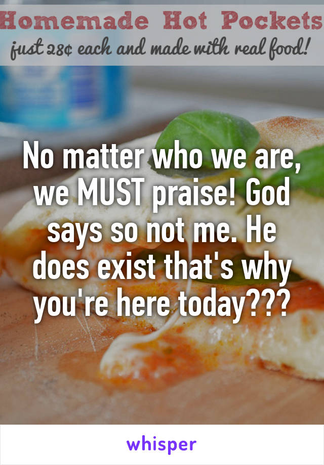 No matter who we are, we MUST praise! God says so not me. He does exist that's why you're here today❗️💕