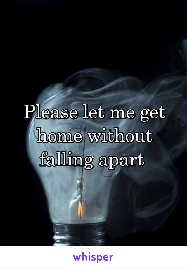 Please let me get home without falling apart