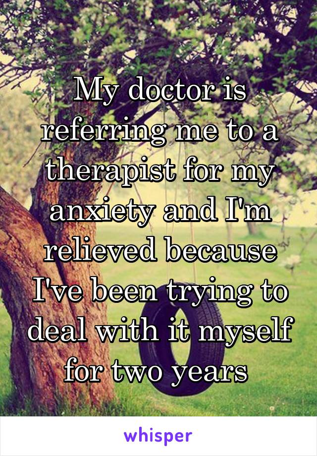 My doctor is referring me to a therapist for my anxiety and I'm relieved because I've been trying to deal with it myself for two years