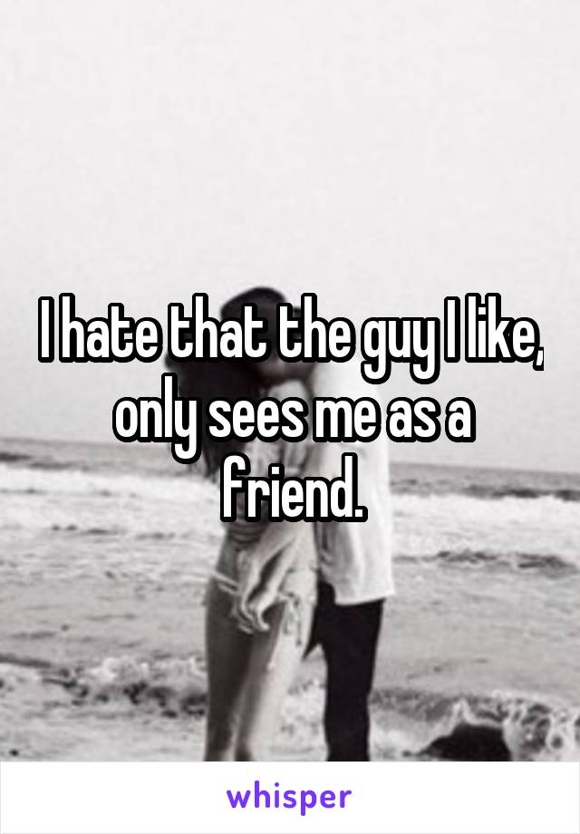 I hate that the guy I like, only sees me as a friend.