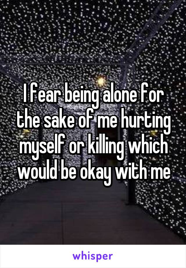 I fear being alone for the sake of me hurting myself or killing which would be okay with me