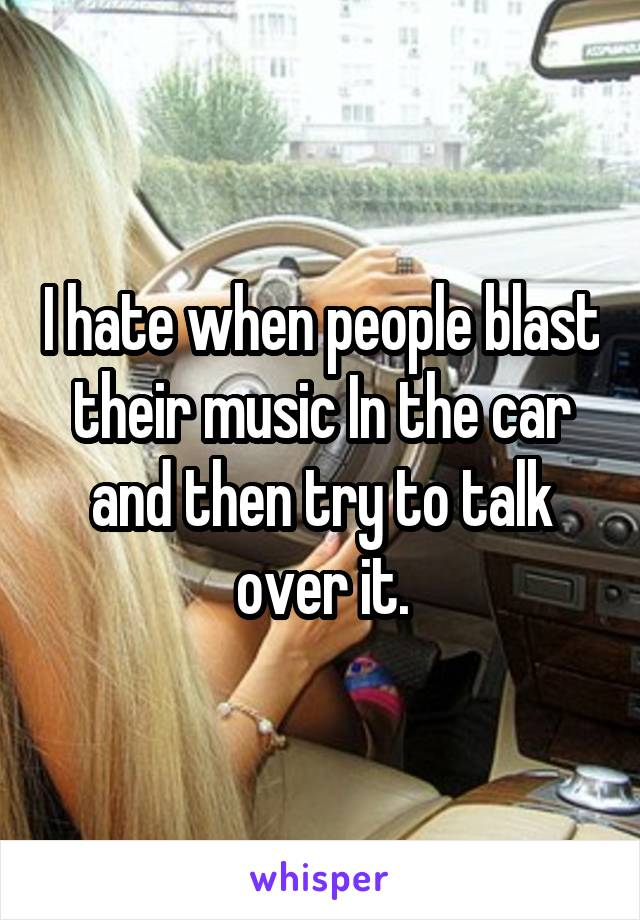 I hate when people blast their music In the car and then try to talk over it.