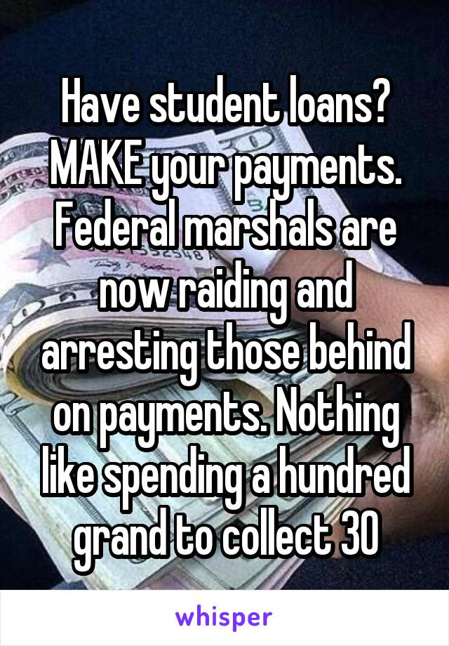 Have student loans? MAKE your payments. Federal marshals are now raiding and arresting those behind on payments. Nothing like spending a hundred grand to collect 30
