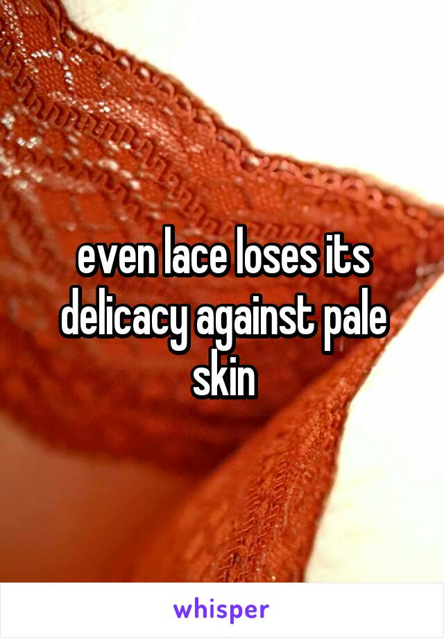 even lace loses its delicacy against pale skin