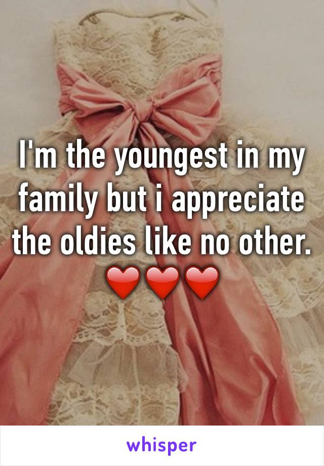 I'm the youngest in my family but i appreciate the oldies like no other.  ❤️❤️❤️