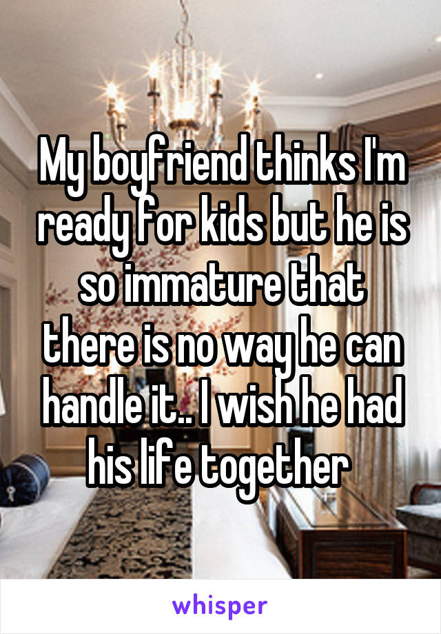 My boyfriend thinks I'm ready for kids but he is so immature that there is no way he can handle it.. I wish he had his life together