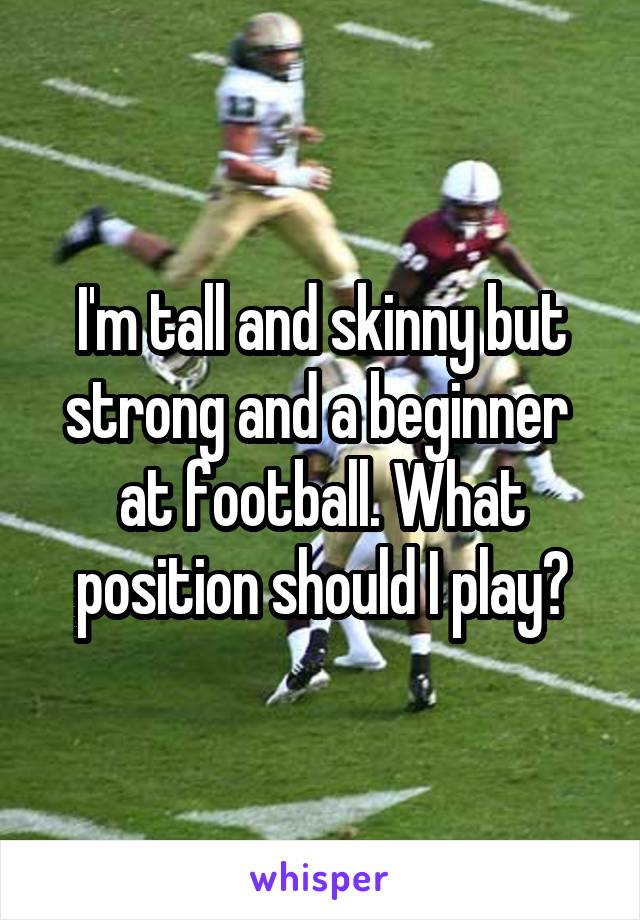 I'm tall and skinny but strong and a beginner  at football. What position should I play?