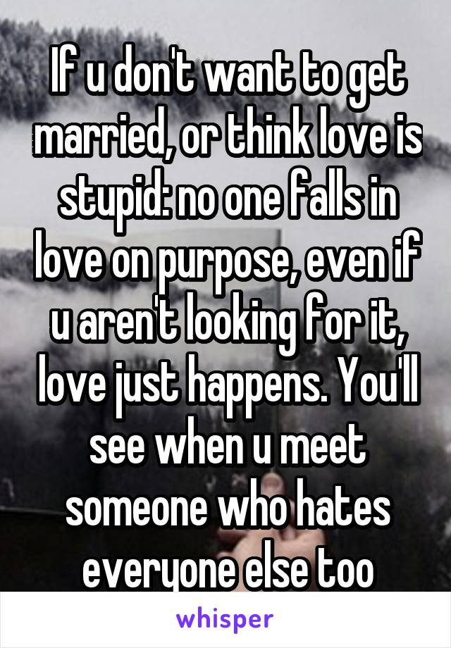 If u don't want to get married, or think love is stupid: no one falls in love on purpose, even if u aren't looking for it, love just happens. You'll see when u meet someone who hates everyone else too