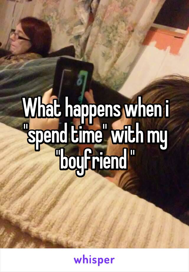 """What happens when i """"spend time"""" with my """"boyfriend """""""
