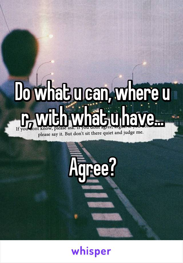 Do what u can, where u r, with what u have...  Agree?