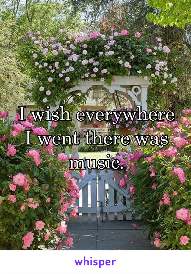 I wish everywhere I went there was music.