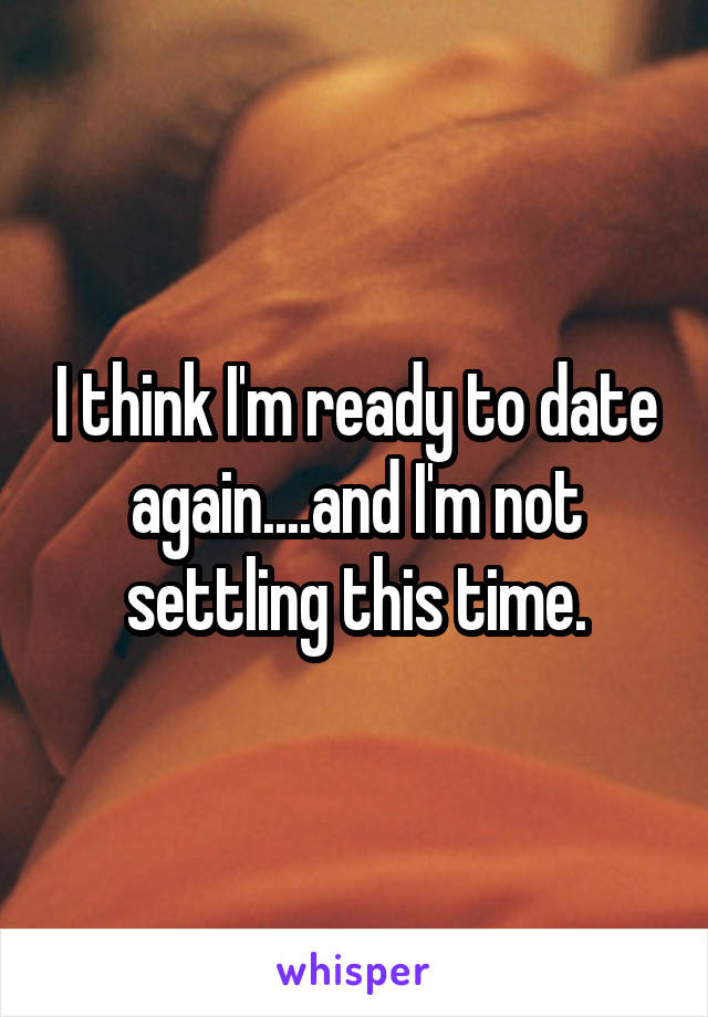 I think I'm ready to date again....and I'm not settling this time.