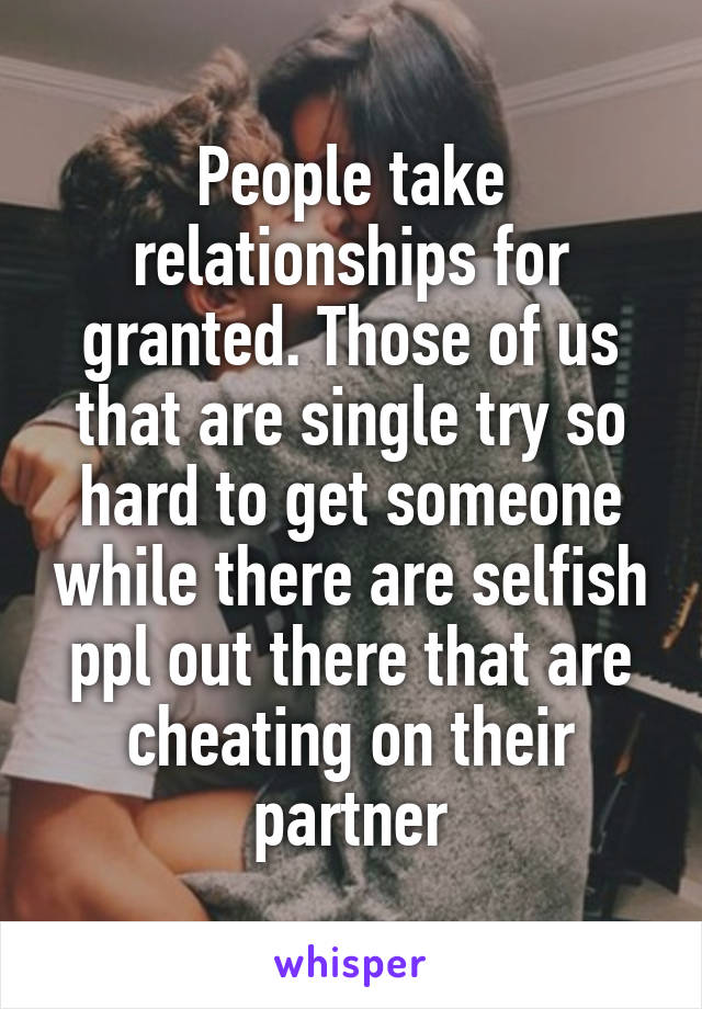 People take relationships for granted. Those of us that are single try so hard to get someone while there are selfish ppl out there that are cheating on their partner