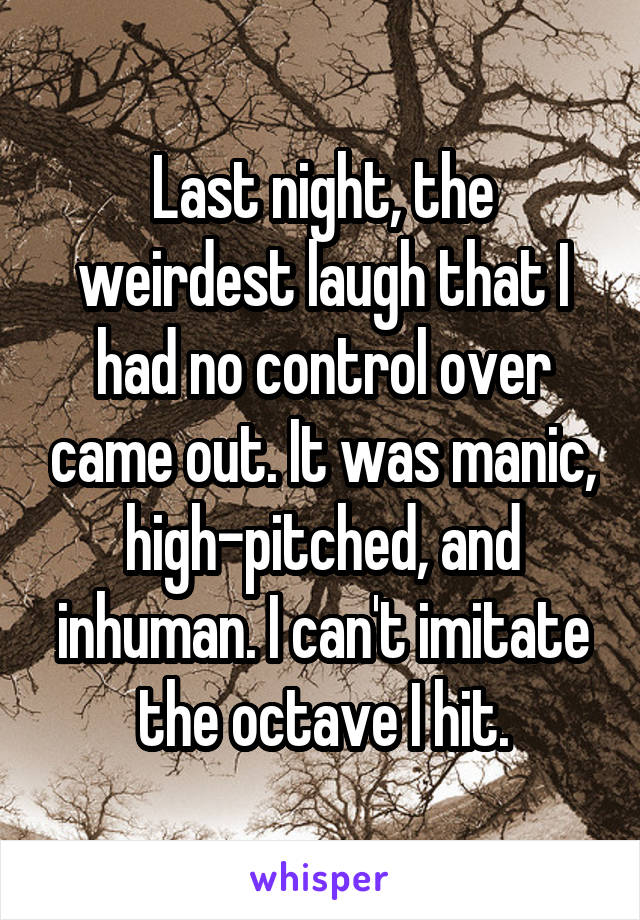 Last night, the weirdest laugh that I had no control over came out. It was manic, high-pitched, and inhuman. I can't imitate the octave I hit.