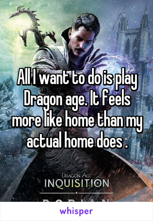 All I want to do is play Dragon age. It feels more like home than my actual home does .