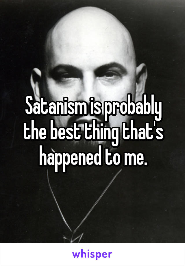 Satanism is probably the best thing that's happened to me.