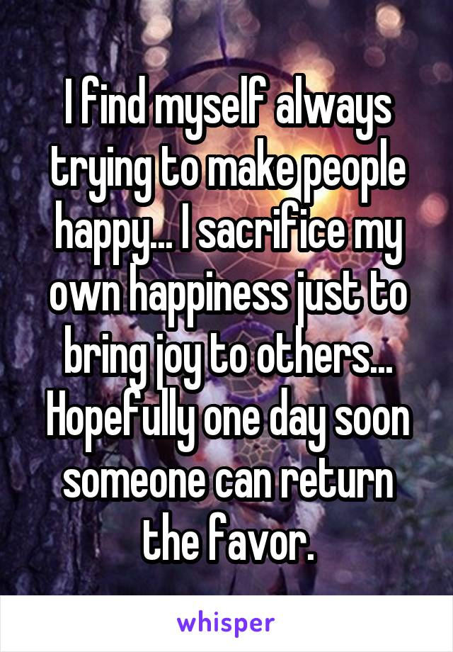 I find myself always trying to make people happy... I sacrifice my own happiness just to bring joy to others... Hopefully one day soon someone can return the favor.