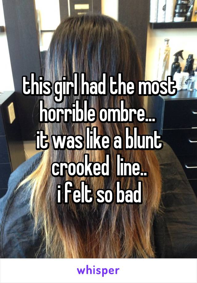 this girl had the most horrible ombre...  it was like a blunt crooked  line.. i felt so bad