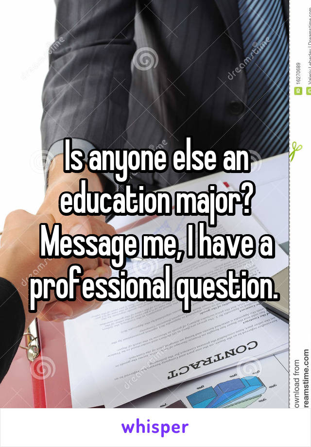 Is anyone else an education major? Message me, I have a professional question.