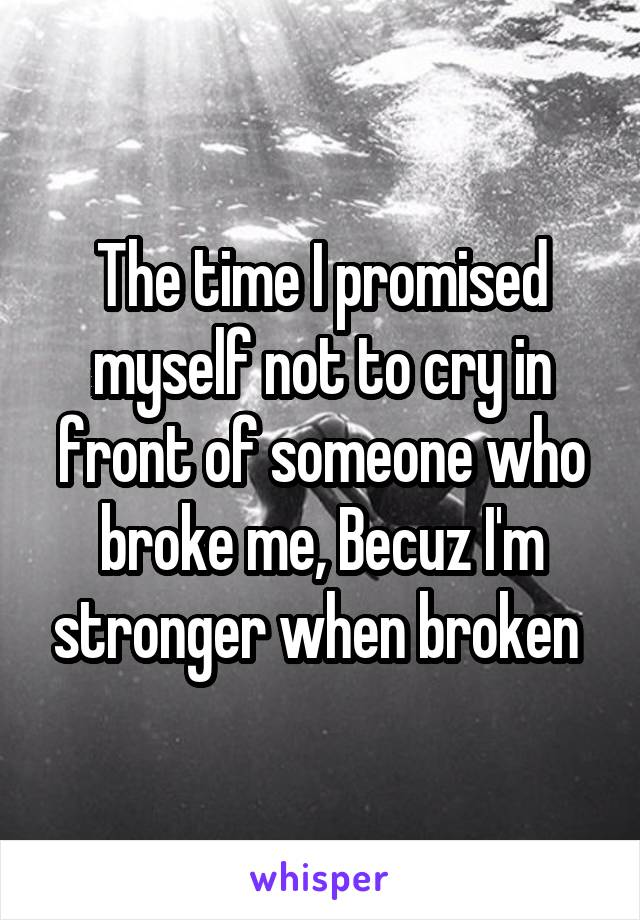 The time I promised myself not to cry in front of someone who broke me, Becuz I'm stronger when broken